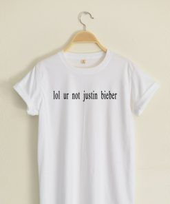 lol ur not Justin Bieber T shirt Adult Unisex Size S-3XL for men and women