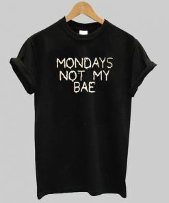 Mondays not my bae T shirt Adult Unisex