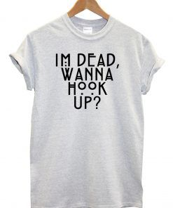 Im Dead Wanna Hook T shirt Adult Unisex For men and women Size S 3XL