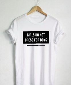 Girls Do Not Dress For Boys T shirt Adult Unisex