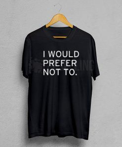 I would prefer not to T Shirt Adult Unisex