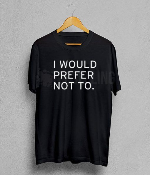 I would prefer not to T shirt Adult Unisex For men and women Size S 3XL