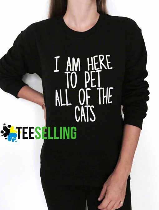 I am here to pet all of the cats unisex adult sweatshirts for men and women