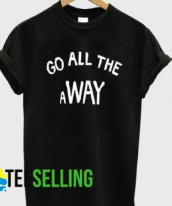 GO ALL THE AWAY T-shirt Adult Unisex
