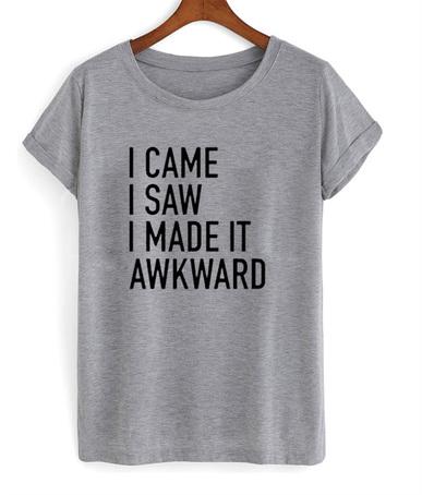 I CAME I SAW I MADE IT AWKWARD T-SHIRT UNISEX