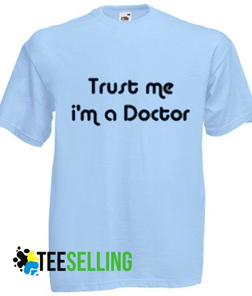Trust Me IM a Doctor T shirt Unisex