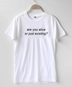 are you alive or just existing T-shirt Adult Unisex For men and women