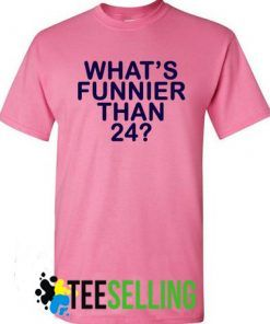 what's funnier than 24 tshirt