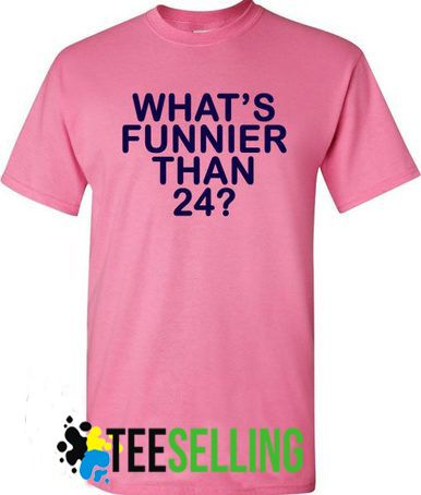 WHAT'S FUNNIER THAN 24 T SHIRT UNISEX