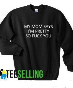 MY MOM SAY'S I'M PRETTY SO FUCK YOU Sweatshirts Unisex Adult