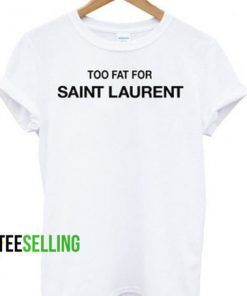 TOO FAT FOR SAINT LAURENT T-shirt Adult Unisex