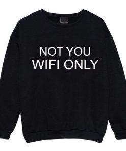 WIFI ONLY NOT YOU Sweatshirts Unisex Adult
