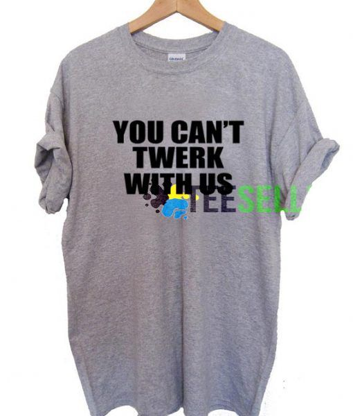 You Can't Twerk With Us T shirt Adult Unisex