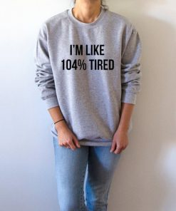 104 % TIRED Sweatshirts Unisex Adult