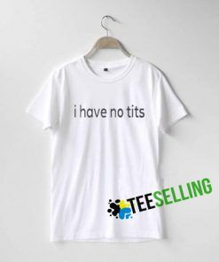 I HAVE NO TITS T-SHIRT ADULT UNISEX
