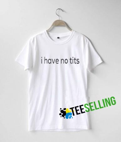 I HAVE NO TITS T SHIRT ADULT UNISEX