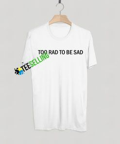 TOO RAD TO BE SAD T-SHIRT ADULT UNISEX
