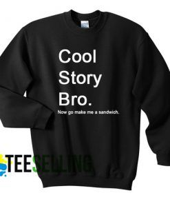 COOL STORY BRO NOW GO MAKE ME A SANDWICH SWEATSHIRT