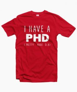 I HAVE A PHD Funny Joke Friends Quote T Shirt red 510x601