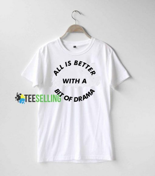 All Is Better With A Bit Of Drama T shirt