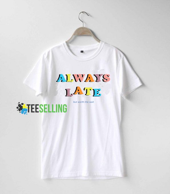 Always Late But Worth The Wait Quote T Shirt Adult Unisex