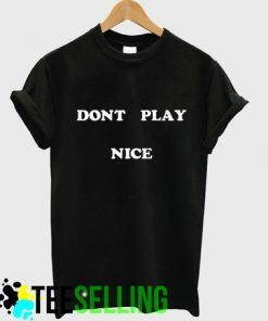 Don't Play Nice Quote T Shirt