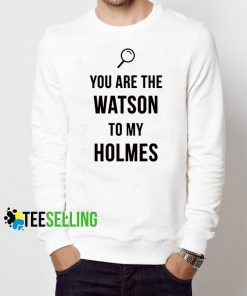 You Are The Watson To My Holmes Sweatshirt