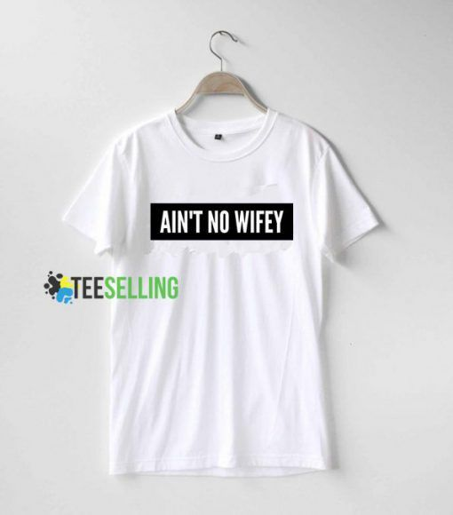 Ain't No Wifey T shirt Adult Unisex Size S To 3XL