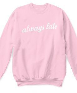 Always Late Sweatshirt Adult Unisex Size S-3X