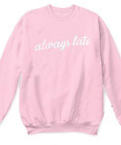 Always Late Sweatshirt Adult Unisex Size S-3X