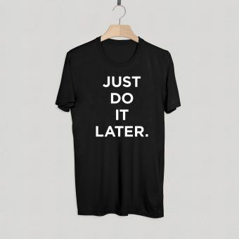 Just Do It Later T shirt Adult Unisex Size S-3XL