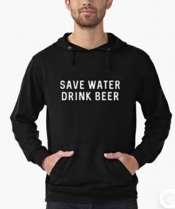 Save Water Drink Beer Hoodie Adult Unisex Size S-3XL