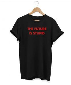 The Future Is Stupid T shirt Adult Unisex Size S-3XL