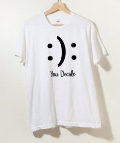 You Decide Happy Sad T shirt Adult Unisex Size S-3XL