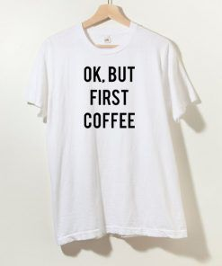 Ok But First Coffee T shirt Adult Unisex Size S-3XL