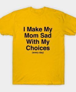 I Make My Mom Sad With My Choices T Shirt Adult Unisex Size S-3XL