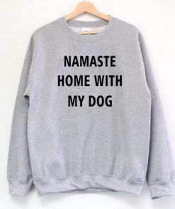 Namaste Home With My Dog Sweatshirt Adult Unisex Size S-3XL