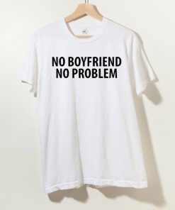 No Boyfriend No Problem T shirt Adult Unisex Size S-3XL