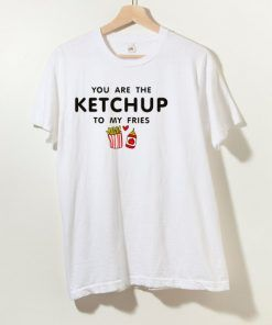 You Are Ketchup To My Fries T Shirt For Men And Women
