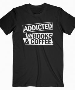 Addicted To Books And Coffee T-Shirt Adult Unisex Size S-3XL