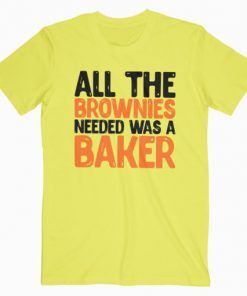 All The Brownies Needed Was a Baker T-Shirt Adult Unisex Size S-3XL