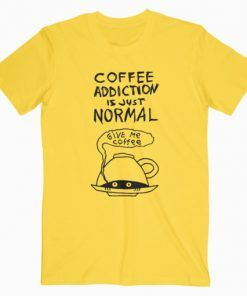 Coffee Addiction Is Just Normal T-Shirt Adult Unisex Size S-3XL