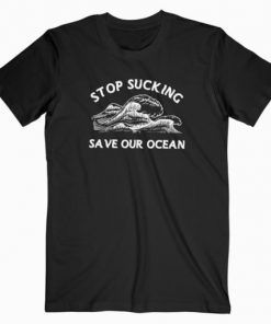 Stop Sucking Save Our Ocean T-Shirt Adult Unisex Size S-3XL