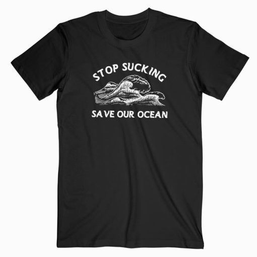 Stop Sucking Save Our Ocean T Shirt Adult Unisex Size S 3XL