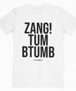 Zang Tum Btumb If You Want It T-Shirt Adult Unisex Size S-3XL