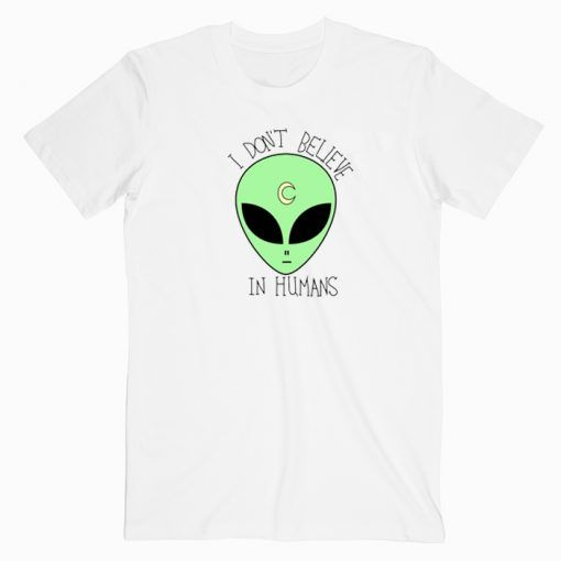I dont Believe In Humans Alien Cute Graphic Tees T shirt Unisex Adult