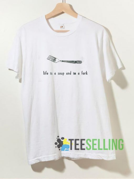 Life Is a Soup And Im a Fork T shirt Unisex Adult Size S 3XL