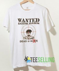 Wanted Saddam Hussein Dead Or Alive T shirt Unisex Adult Size S-3XL