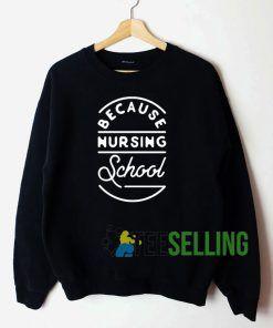 Because Nursing School Sweatshirt Unisex