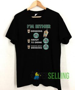 I'm either drinking T shirt Unisex Adult Size S-3XL
